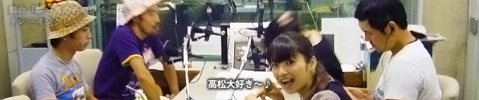 【舞台キャストインタビュー】ラジオ出演のため高松に居残った4人による対談(?)その2  |  映画「紲 ~庵治石の味~」オフィシャルサイト